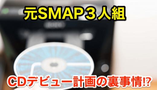 【元SMAP3人組】CDデビュー計画の裏事情‼︎