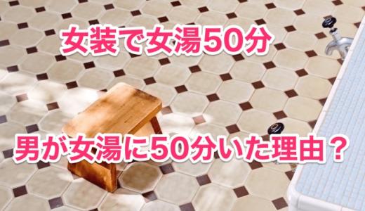 【女装で女湯50分】男が女湯に50分いた理由‼︎