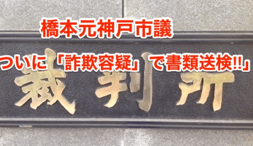 【橋本元神戸市議】ついに「詐欺容疑」で書類送検‼︎