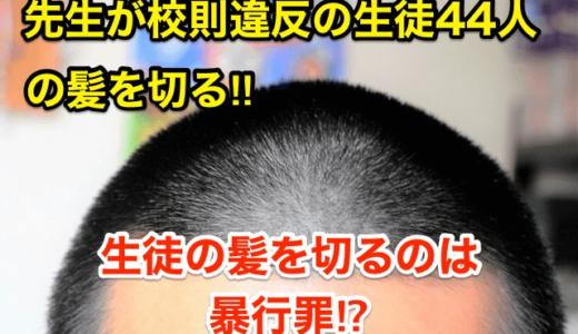 【先生が校則違反の生徒44人の髪を切る】生徒の髪を切るのは「暴行罪」⁉︎