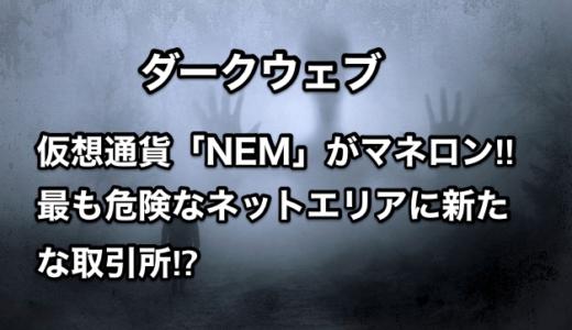 【ダークウェブ】仮想通貨「NEM」がマネロン‼︎最も危険なネットエリアに新たな取引所⁉︎