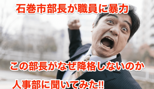 【石巻市部長が職員に暴力】部長がなぜ降格しないのか聞いてみた‼︎