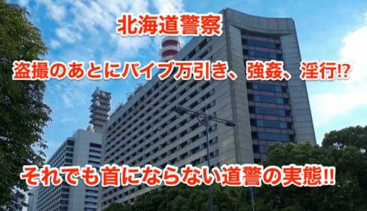 【北海道警察】盗撮のあとにバイブ万引き、強姦、淫行‼︎それでも首にならない道警の実態⁉︎
