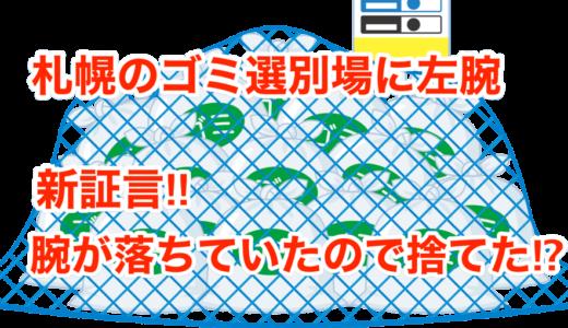 【札幌のゴミ選別場に左腕】新証言‼︎腕が落ちていたので捨てた⁉︎