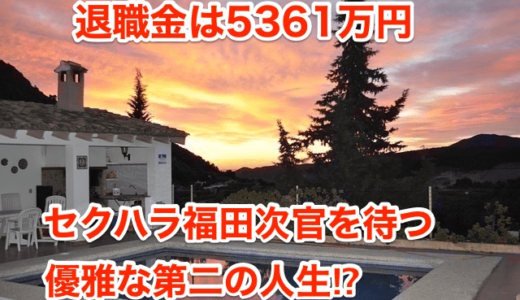 【退職金は5361万円】 セクハラ福田次官を待つ優雅な第二の人生⁉︎