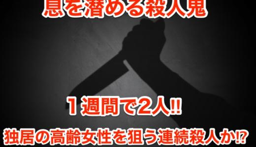 【息を潜める殺人鬼】1週間で2人‼︎独居の高齢女性を狙う連続殺人か⁉︎