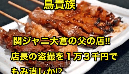 【鳥貴族】関ジャニ大倉の父の店‼︎店長の盗撮を1万3千円でもみ消しか⁉︎