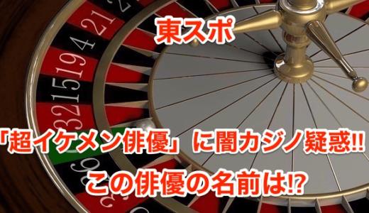 【東スポ】「超人気イケメン俳優」に闇カジノ疑惑‼︎この俳優の名前は⁉︎