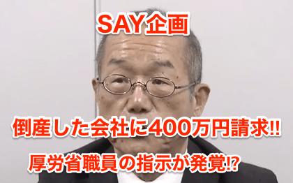 【SAY企画】倒産した会社に400万円請求‼︎厚労省職員の指示が発覚⁉︎