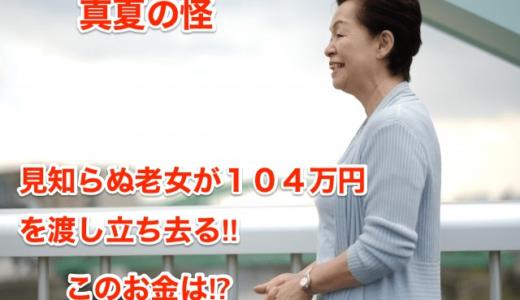 【真夏の怪】見知らぬ老女が104万円を渡し立ち去る‼︎このお金は⁉︎