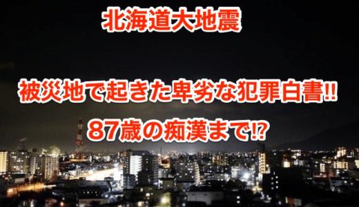 【北海道大地震】被災地で起きた卑劣な犯罪白書‼︎87歳の痴漢まで⁉︎
